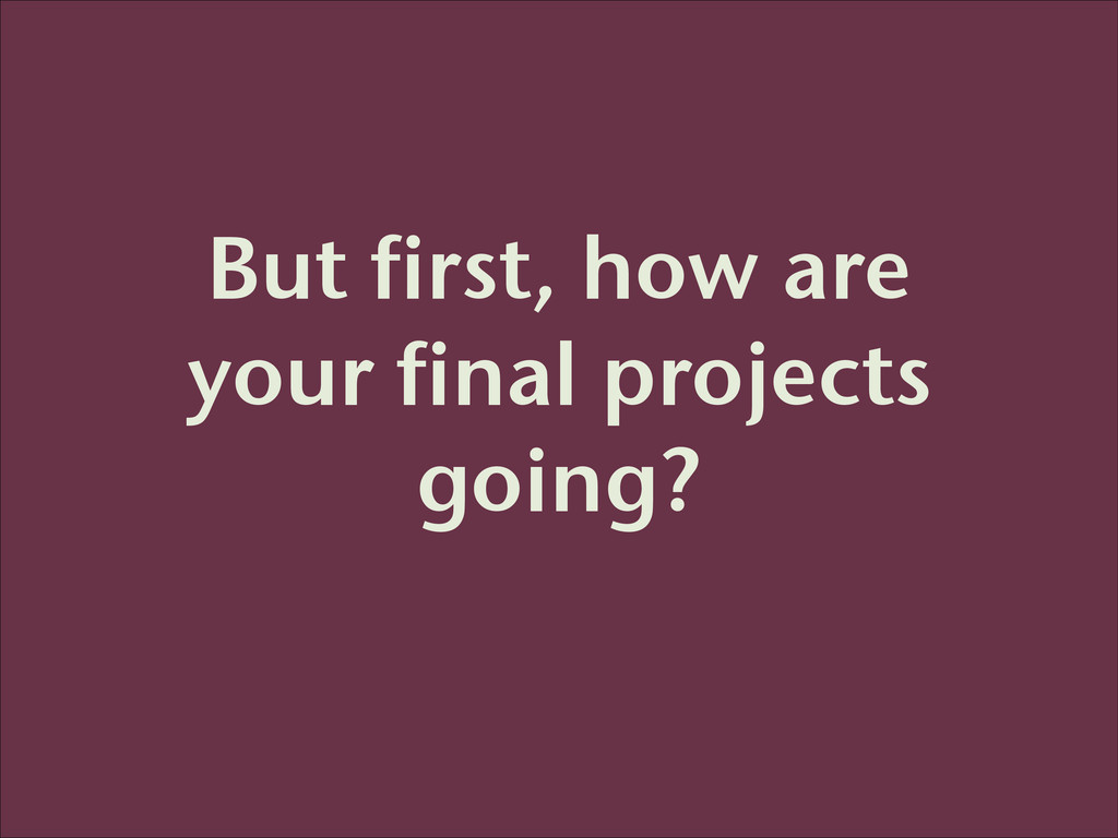 But first, how are your final projects going?