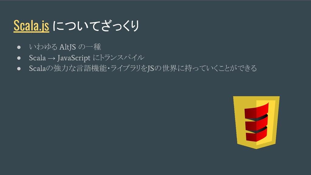 Scala.js についてざっくり ● いわゆる AltJS の一種 ● Scala → Ja...