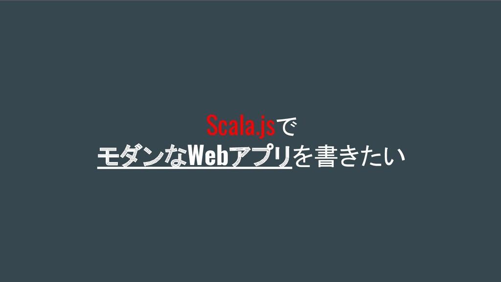 Scala.jsで モダンなWebアプリを書きたい