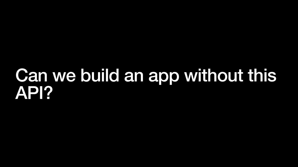 Can we build an app without this API?