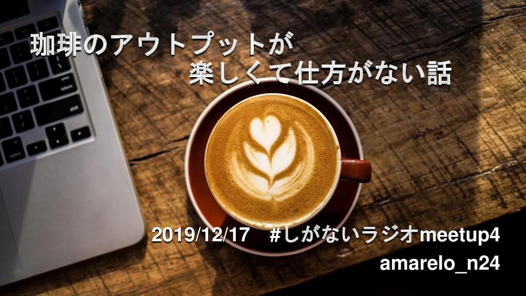 珈琲のアウトプットが 楽しくて仕方がない話 2019/12/17 #しがないラジオmeetup...
