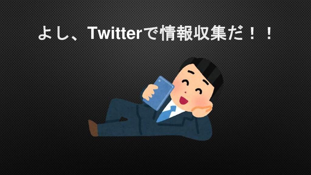 よし、Twitterで情報収集だ!!
