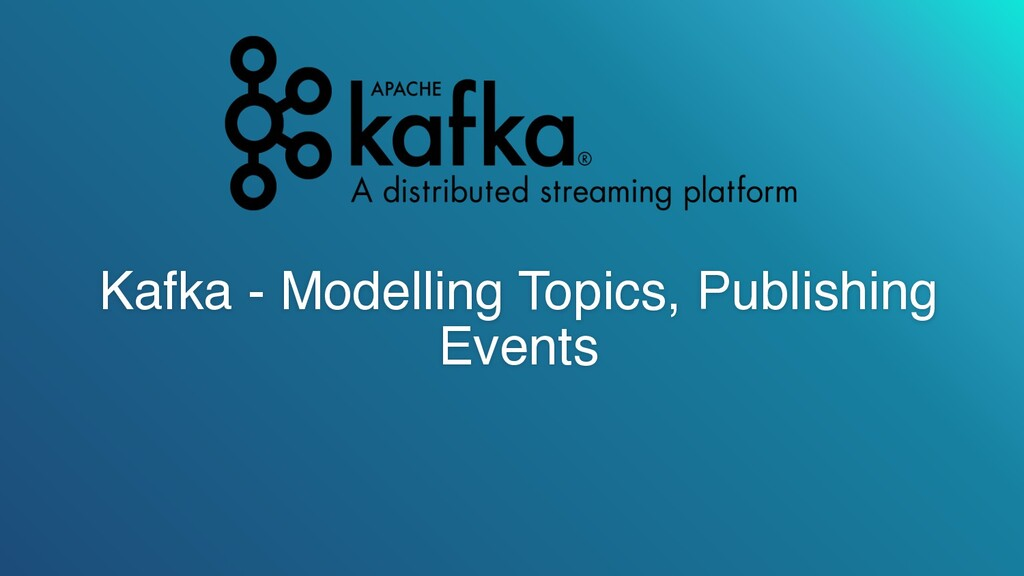 Kafka - Modelling Topics, Publishing Events