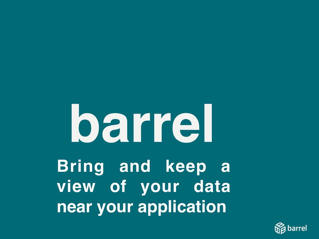 barrel Bring and keep a view of your data near ...