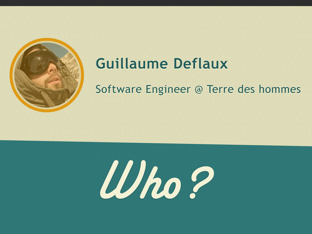 Who? Guillaume Deflaux Software Engineer @ Terr...