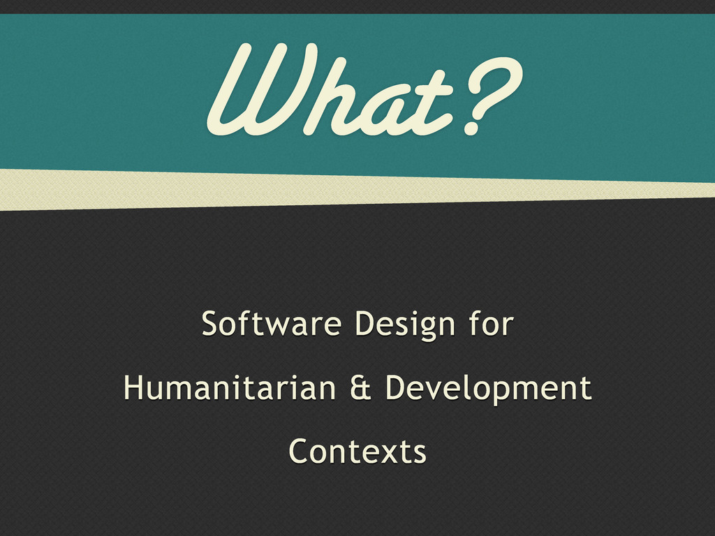 What? Software Design for Humanitarian & Develo...