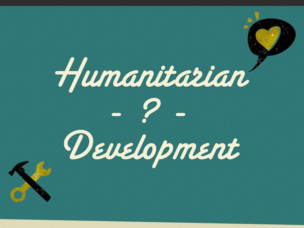 Humanitarian - ? - Development