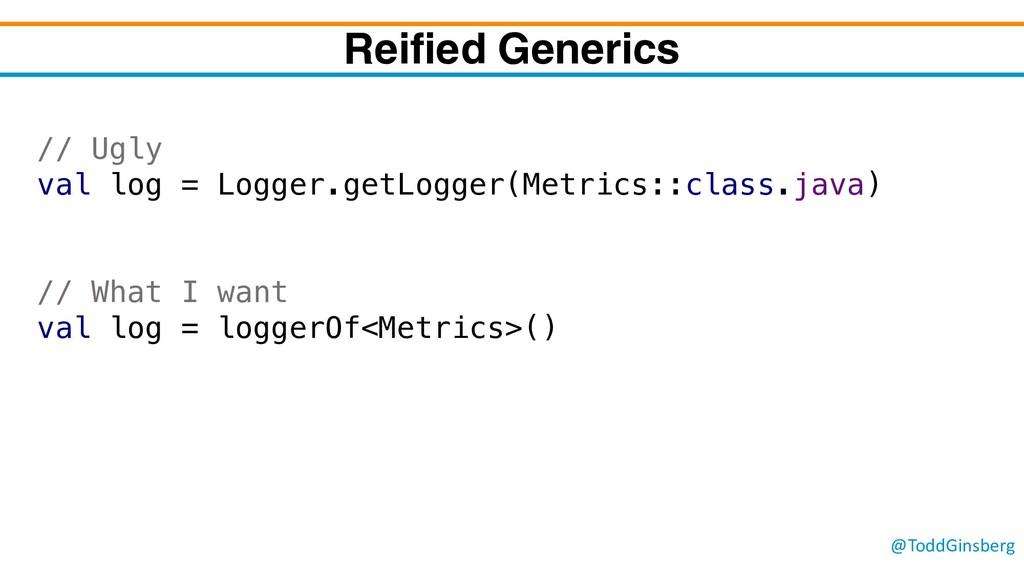 @ToddGinsberg Reified Generics // Ugly val log ...