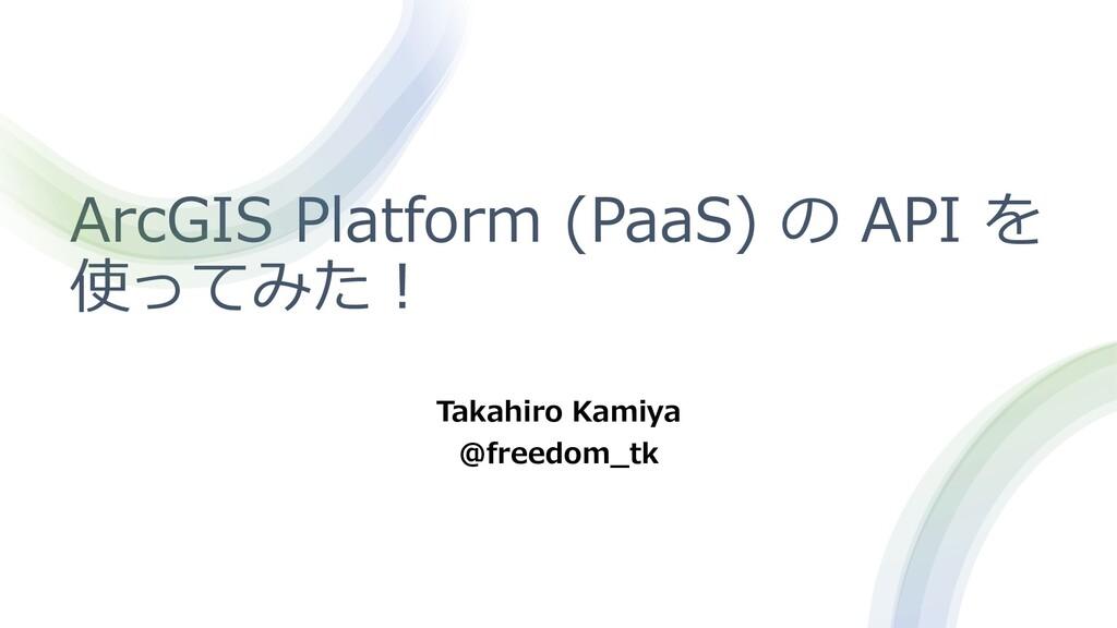 ArcGIS Platform (PaaS) の API を 使ってみた︕ Takahiro ...