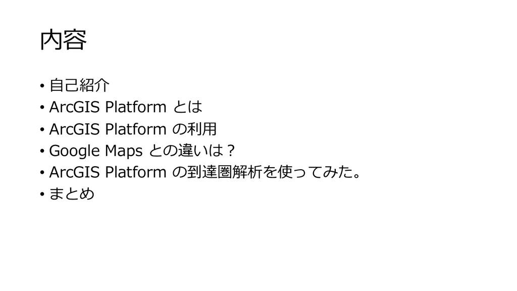 内容 • ⾃⼰紹介 • ArcGIS Platform とは • ArcGIS Platfor...
