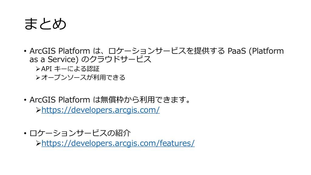 まとめ • ArcGIS Platform は、ロケーションサービスを提供する PaaS (P...