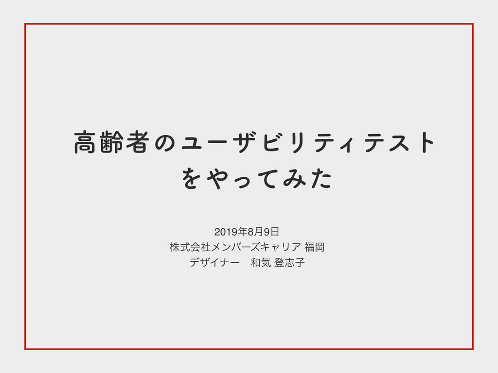 高齢者のユーザビリティテスト をやってみた 2019 年8 月9 日 株式会社メンバーズキャ...