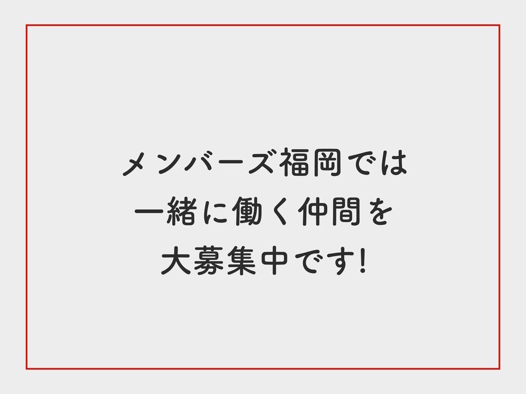 メンバーズ福岡では 一緒に働く仲間を 大募集中です!