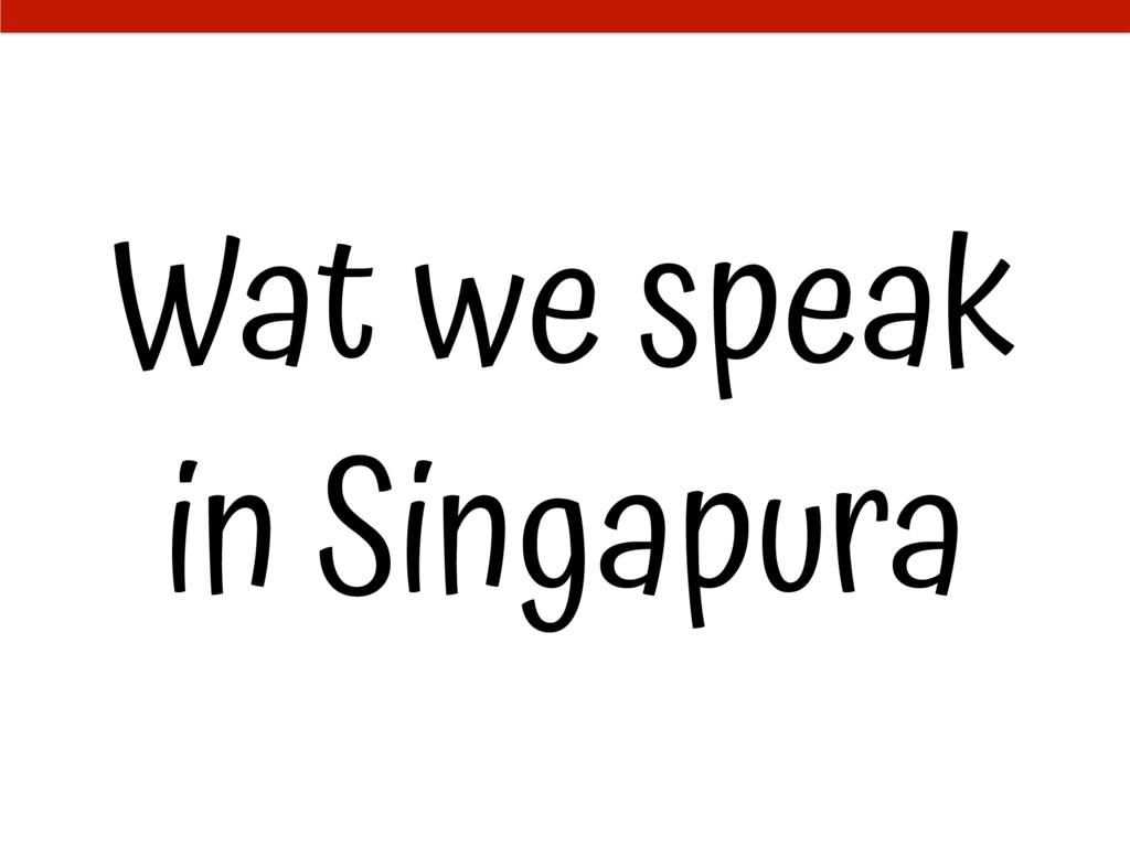 Wat we speak in Singapura