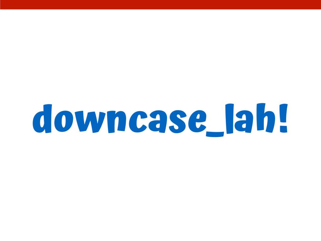downcase_lah!