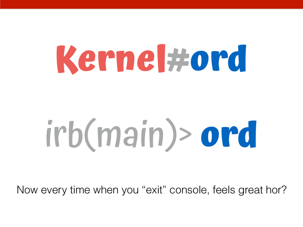 Kernel#ord irb(main)> ord Now every time when y...