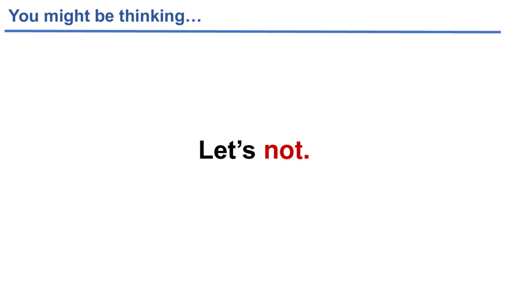 You might be thinking… Let's not.