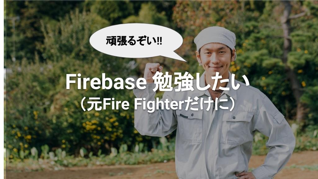 Firebase 勉強したい (元Fire Fighterだけに) 頑張るぞい!!