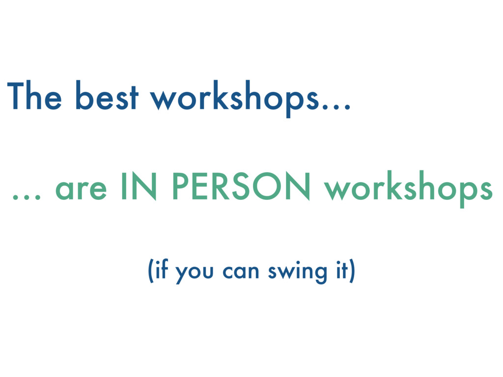 The best workshops… … are IN PERSON workshops (...