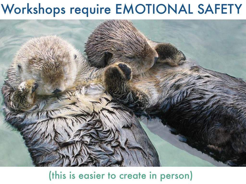 Workshops require EMOTIONAL SAFETY (this is eas...