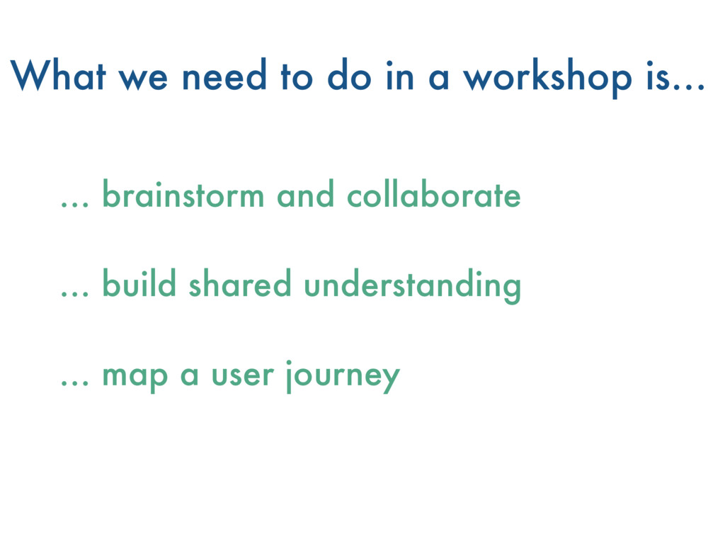 What we need to do in a workshop is… … brainsto...