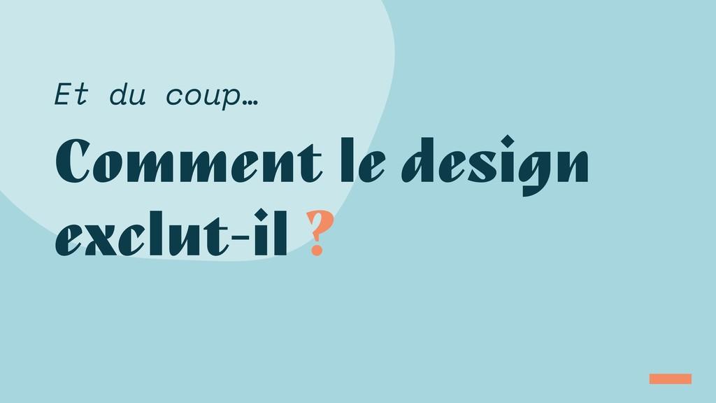 Comment le design exclut-il ? Et du coup…