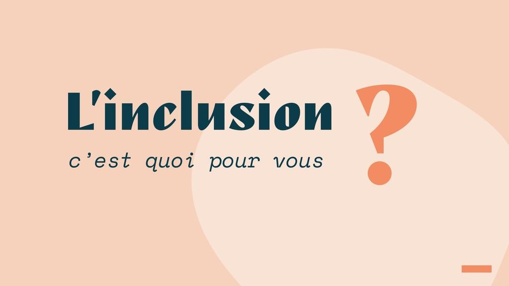 L'inclusion ? c'est quoi pour vous