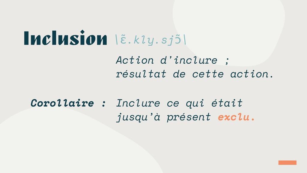 Inclusion \ɛ̃.kly.sjɔ̃\ Action d'inclure ; résu...