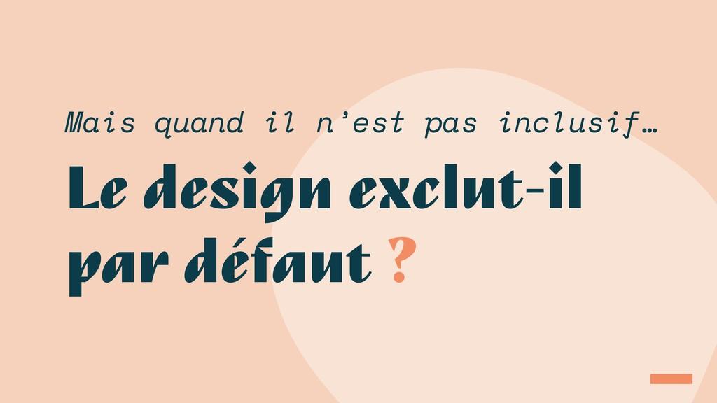 Le design exclut-il par défaut ? Mais quand il ...
