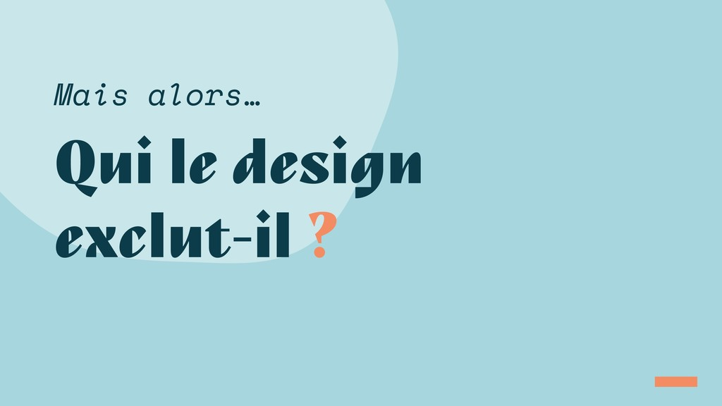 Qui le design exclut-il ? Mais alors…