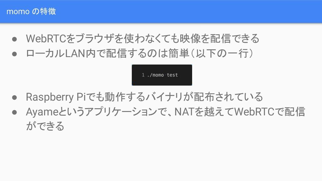 momo の特徴 ● WebRTCをブラウザを使わなくても映像を配信できる ● ローカルLAN...
