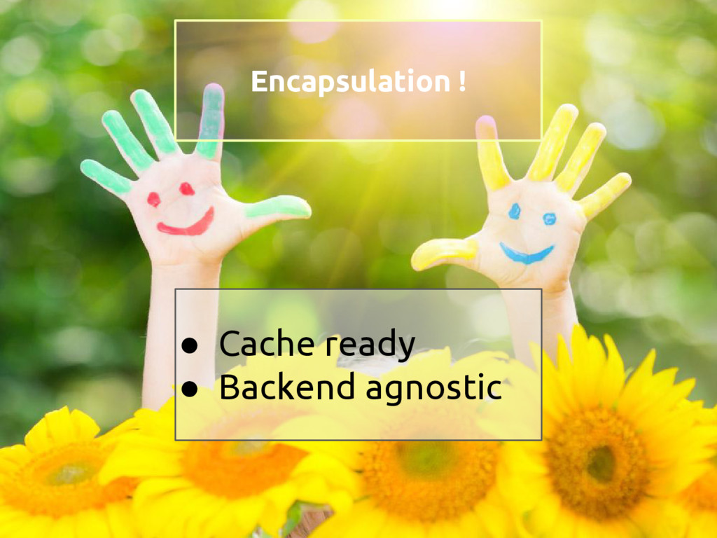 ● Cache ready ● Backend agnostic Encapsulation !