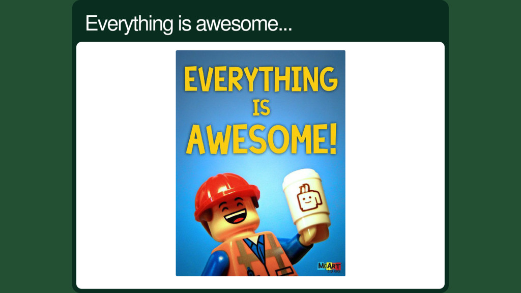 Everything is awesome...