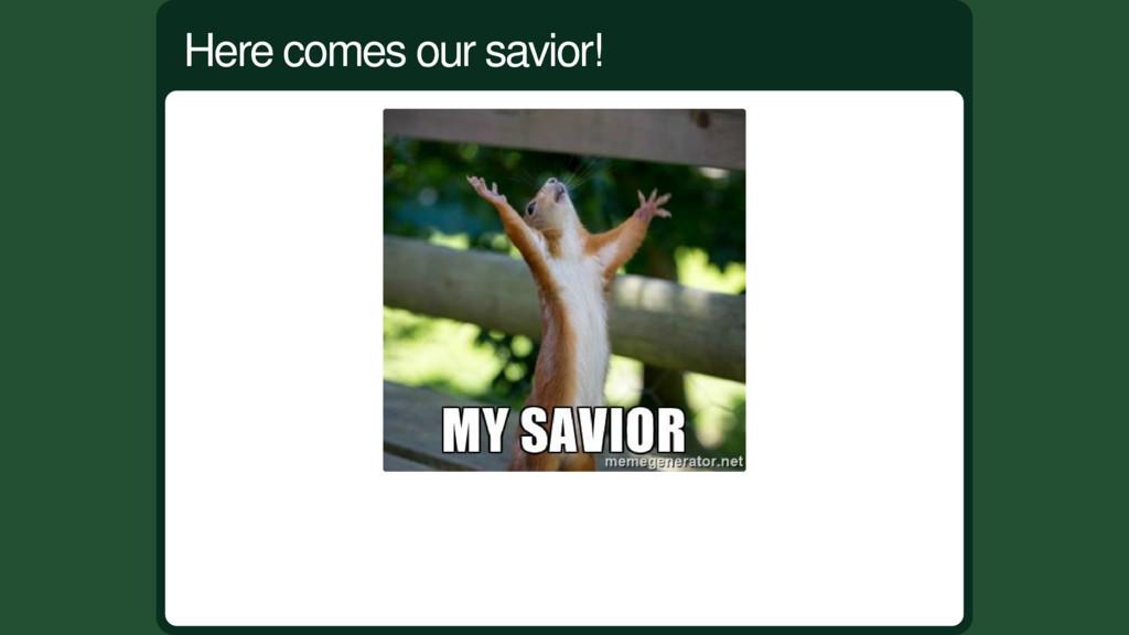 Here comes our savior!