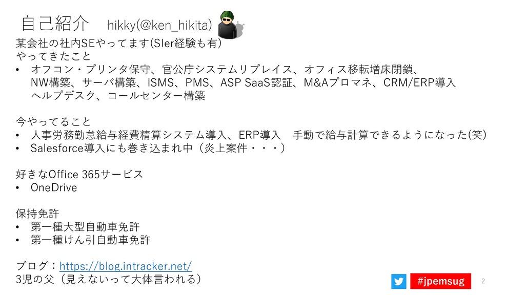 #jpemsug 自己紹介 hikky(@ken_hikita) 某会社の社内SEやってます(...