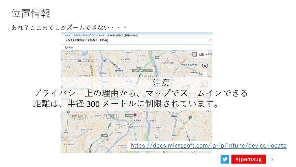 #jpemsug 位置情報 あれ?ここまでしかズームできない・・・ 57 注意 プライバシー上...