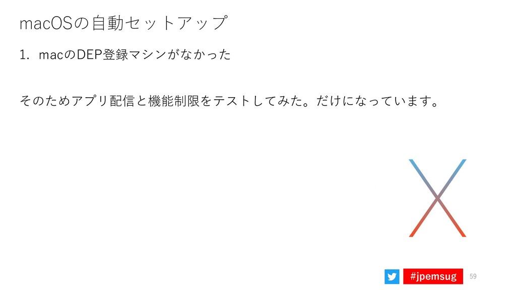 #jpemsug macOSの自動セットアップ 59 1. macのDEP登録マシンがなかった...