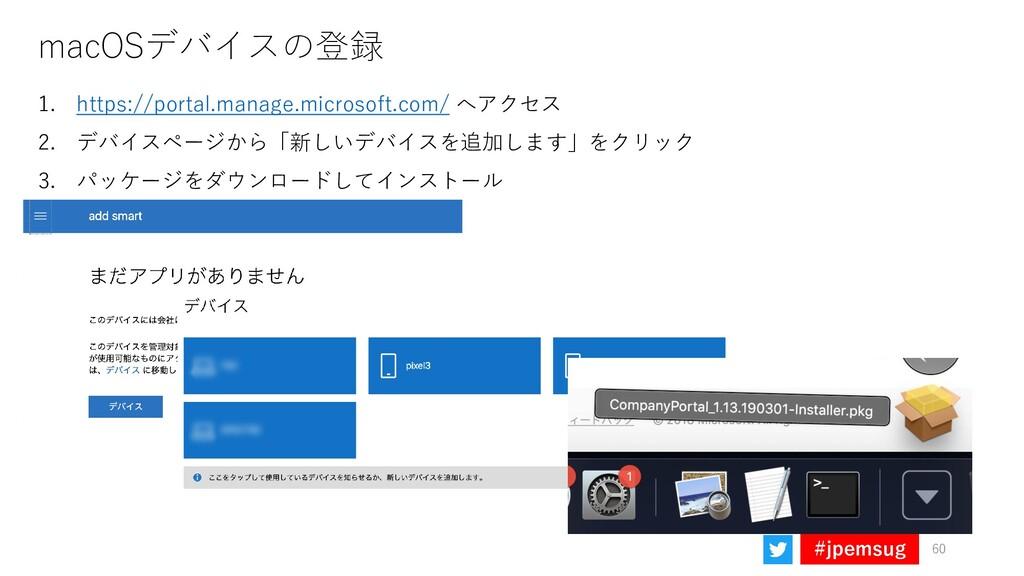 #jpemsug macOSデバイスの登録 60 1. https://portal.mana...