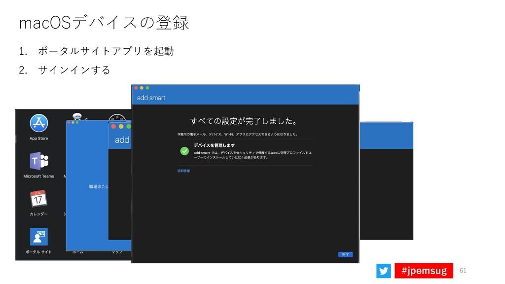 #jpemsug macOSデバイスの登録 61 1. ポータルサイトアプリを起動 2. サイ...