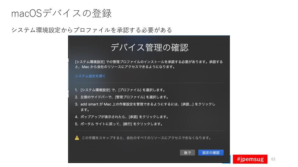 #jpemsug macOSデバイスの登録 63 システム環境設定からプロファイルを承認する必...