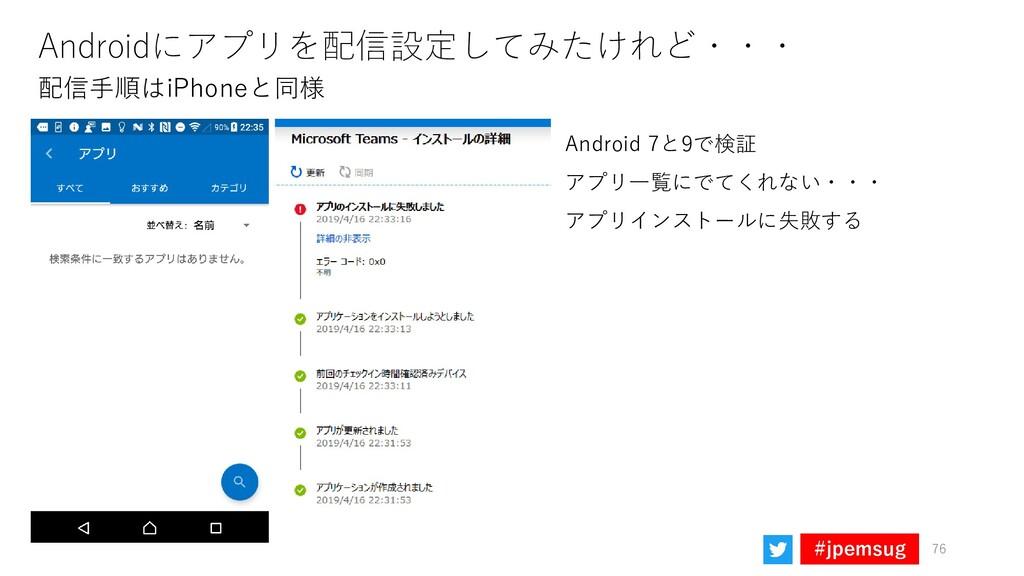 #jpemsug Androidにアプリを配信設定してみたけれど・・・ Android 7と9...