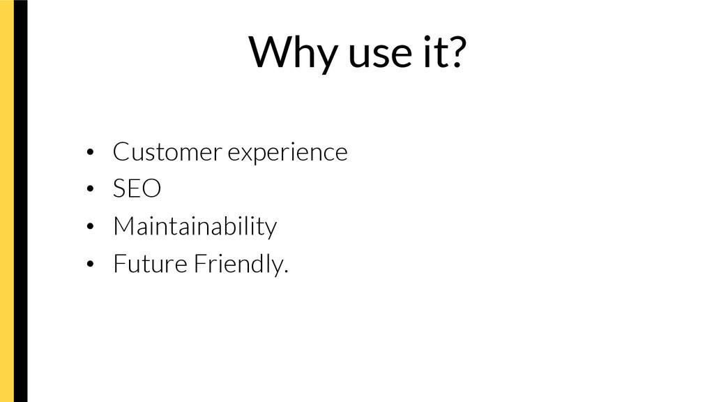 Why use it? • Customer experience • SEO •...