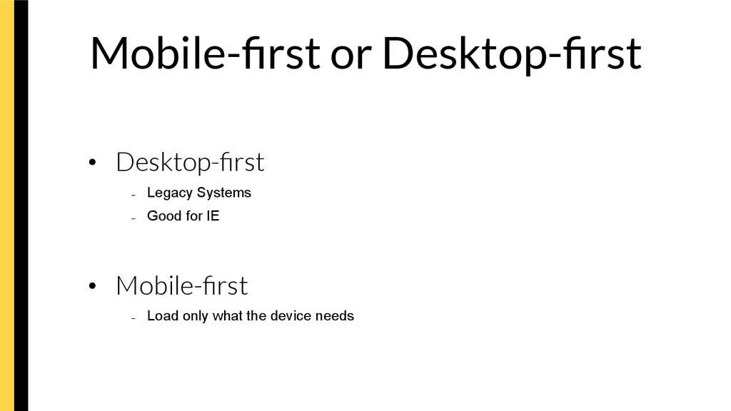 Mobile-first or Desktop-first • Desktop-first –...