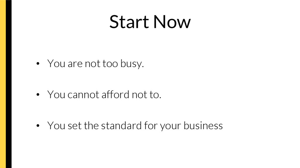 Start Now • You are not too busy. • You can...