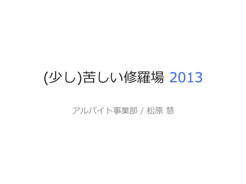 (少し)苦しい修羅羅場 2013 アルバイト事業部 / 松原 慧