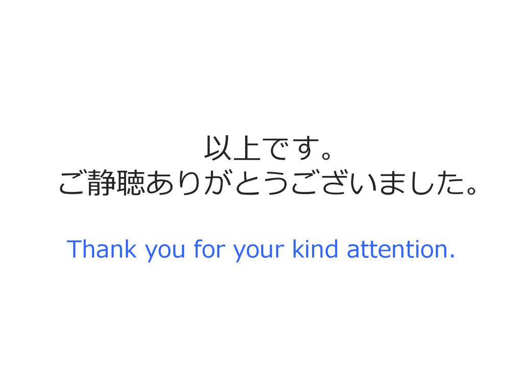 以上です。 ご静聴ありがとうございました。 Thank you for your ki...