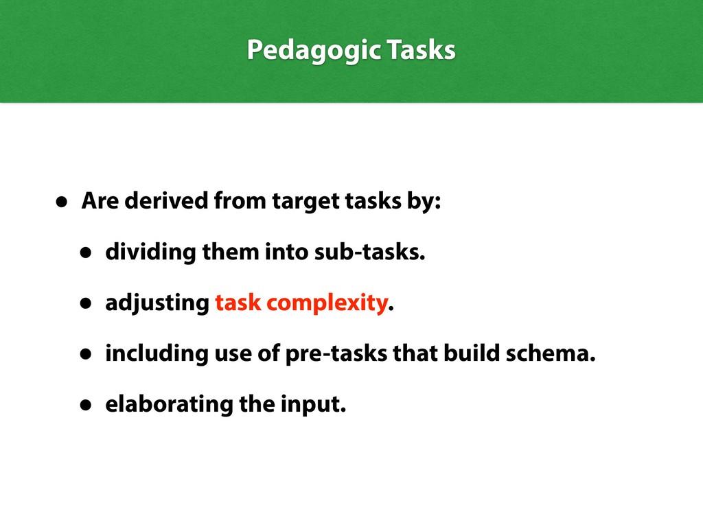 Pedagogic Tasks • Are derived from target tasks...