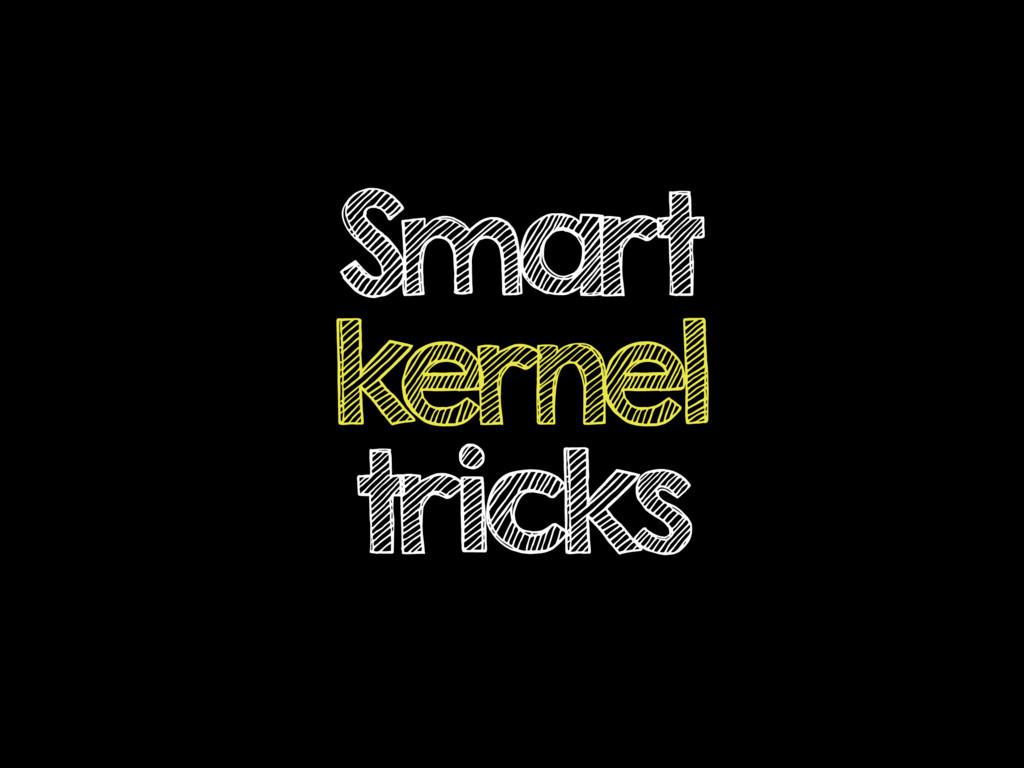 Smart kernel tricks