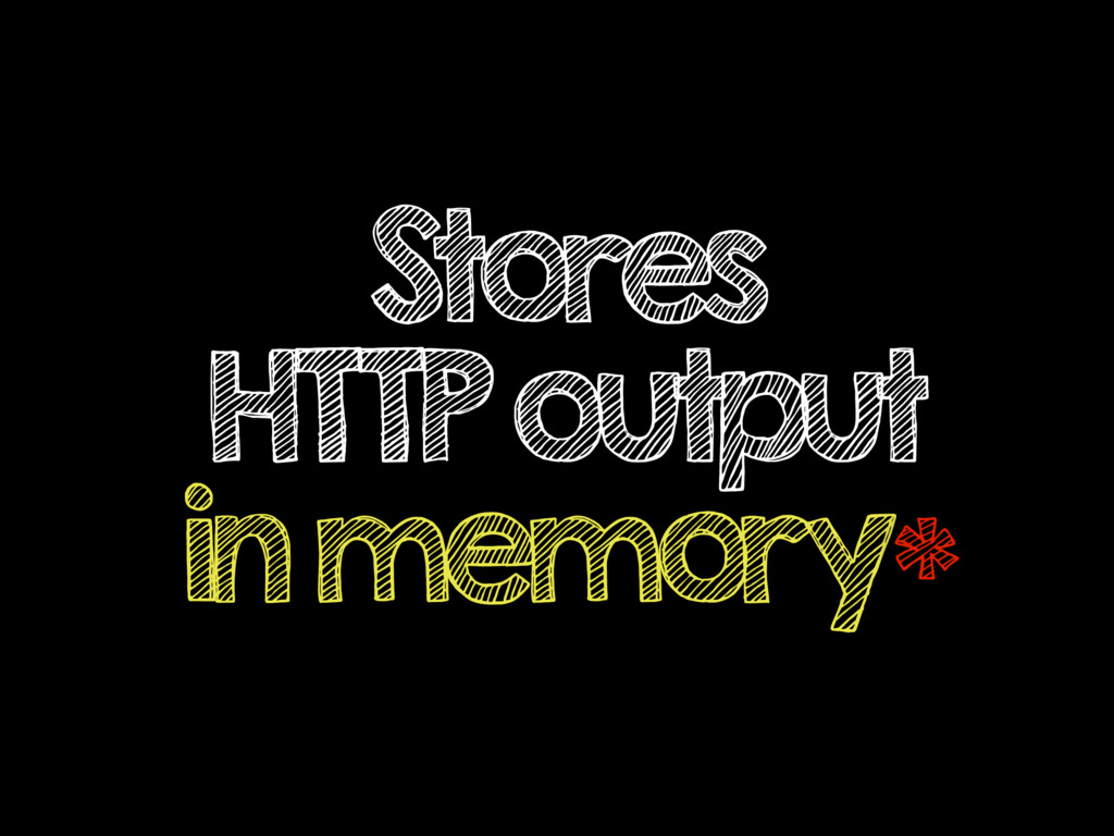 Stores HTTP output in memory*