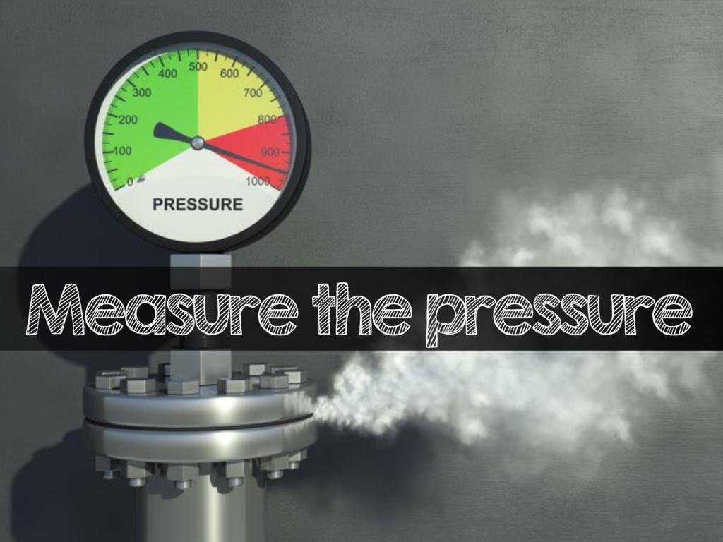 Measure the pressure